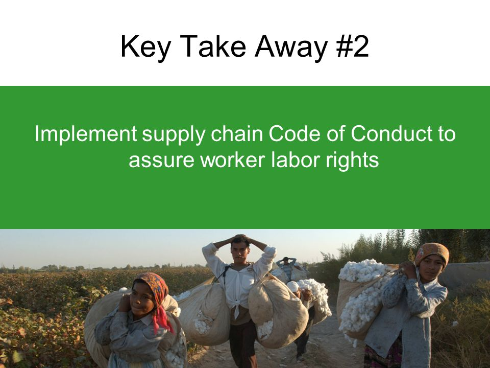 Key Take Away #2 Implement supply chain Code of Conduct to assure worker labor rights
