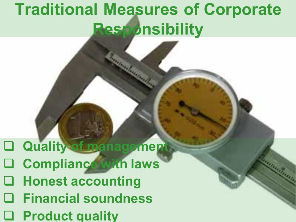 Traditional Measures of Corporate Responsibility  Quality of management  Compliance with laws  Honest accounting  Financial soundness  Product quality
