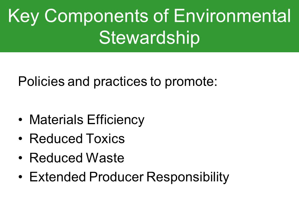 Key Components of Environmental Stewardship Policies and practices to promote: Materials Efficiency Reduced Toxics Reduced Waste Extended Producer Responsibility