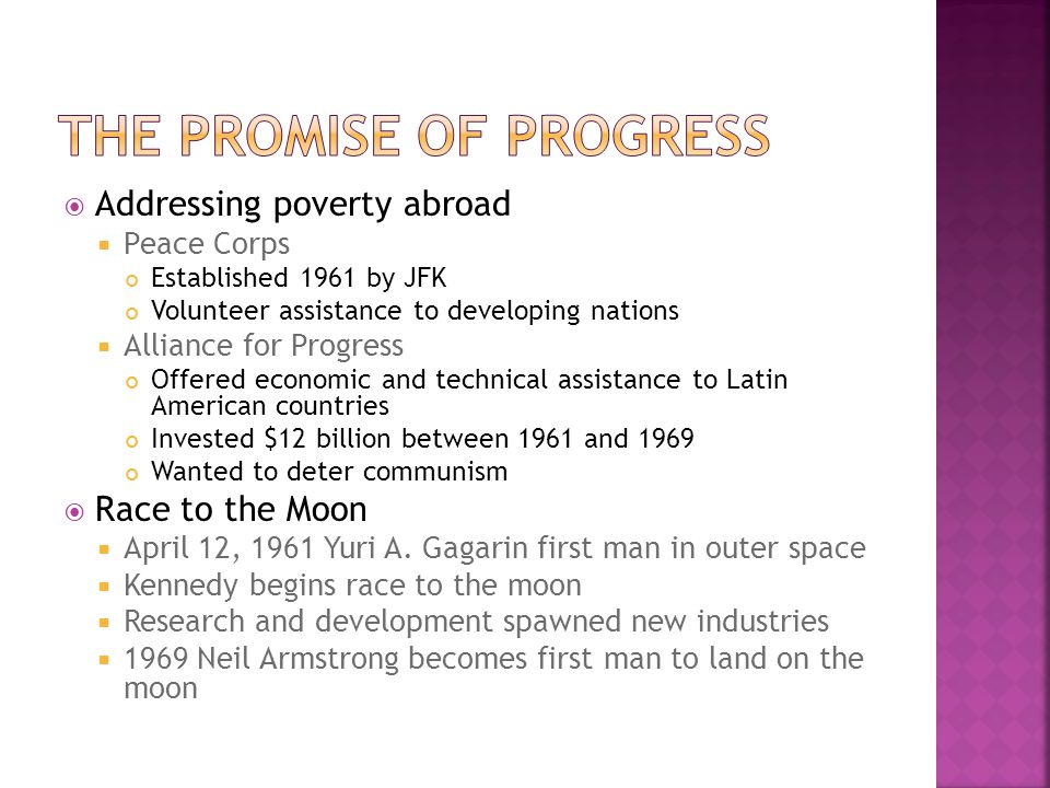  Addressing poverty abroad  Peace Corps Established 1961 by JFK Volunteer assistance to developing nations  Alliance for Progress Offered economic and technical assistance to Latin American countries Invested $12 billion between 1961 and 1969 Wanted to deter communism  Race to the Moon  April 12, 1961 Yuri A.