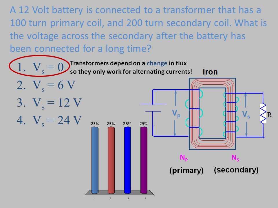 A 12 Volt battery is connected to a transformer that has a 100 turn primary coil, and 200 turn secondary coil. What is the voltage across the secondar
