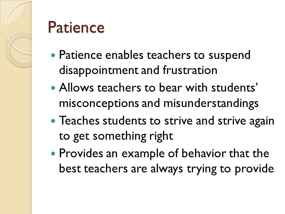 Patience Patience enables teachers to suspend disappointment and frustration Allows teachers to bear with students' misconceptions and misunderstandings Teaches students to strive and strive again to get something right Provides an example of behavior that the best teachers are always trying to provide