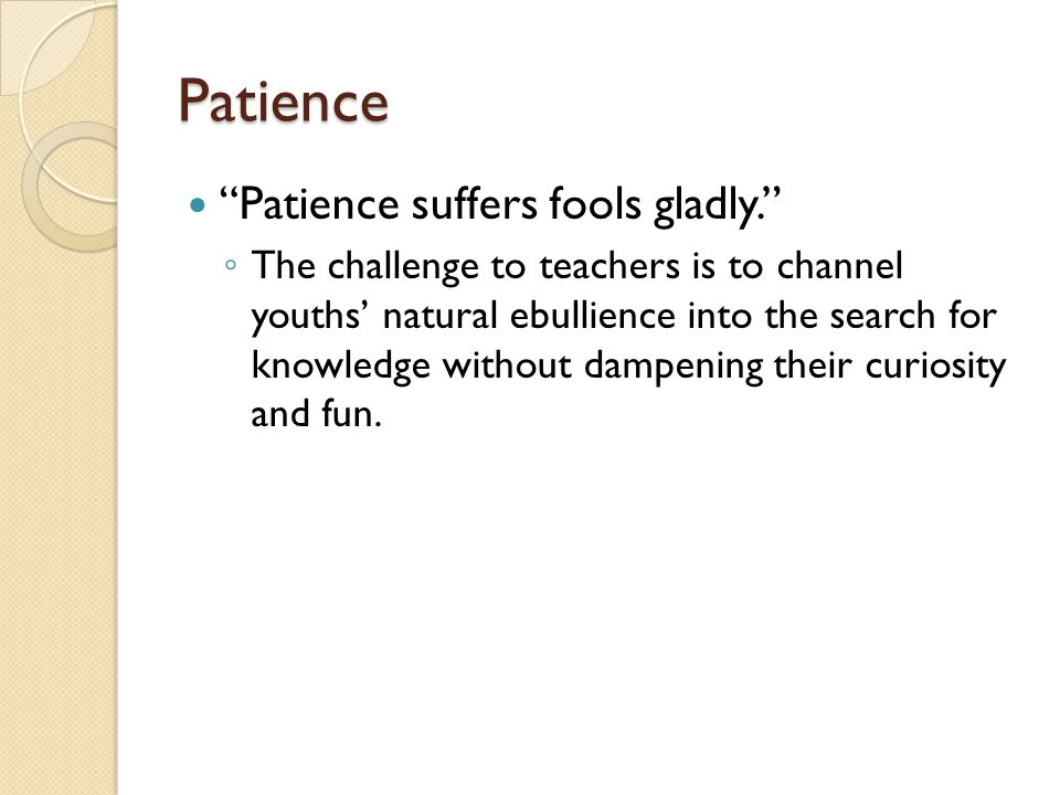 Patience Patience suffers fools gladly. ◦ The challenge to teachers is to channel youths' natural ebullience into the search for knowledge without dampening their curiosity and fun.