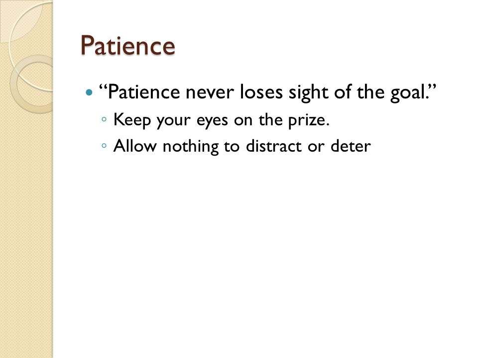 Patience Patience never loses sight of the goal. ◦ Keep your eyes on the prize.