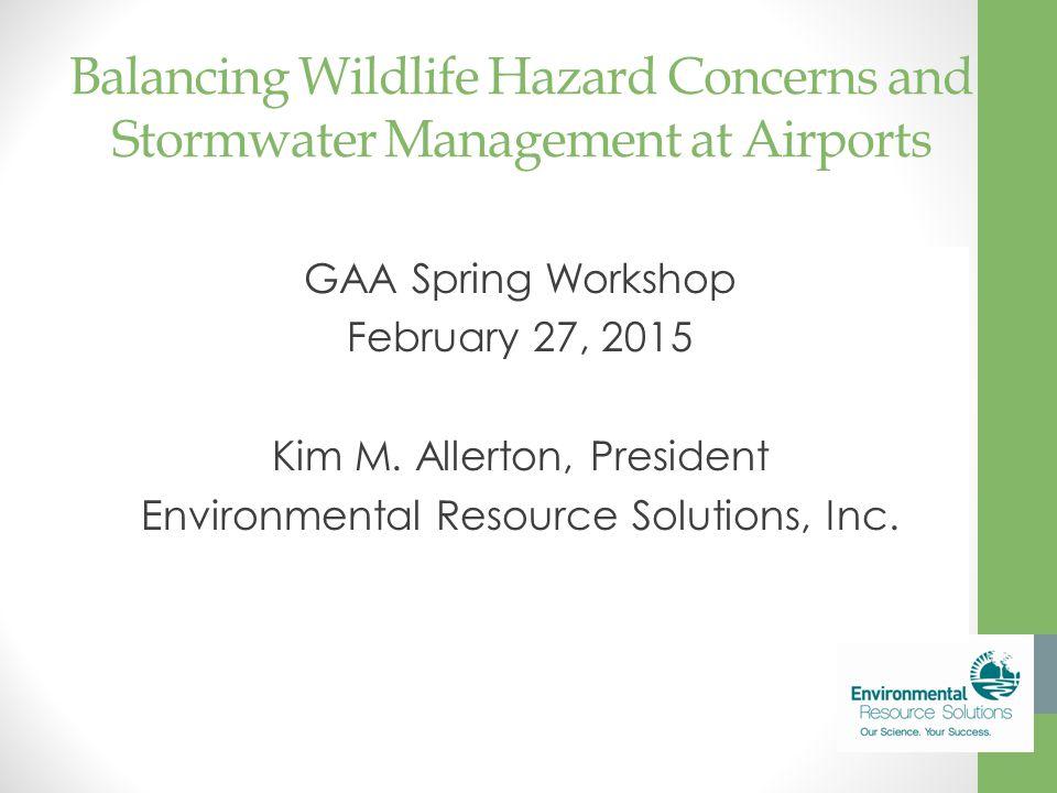 Balancing Wildlife Hazard Concerns and Stormwater Management at Airports GAA Spring Workshop February 27, 2015 Kim M. Allerton, President Environmenta