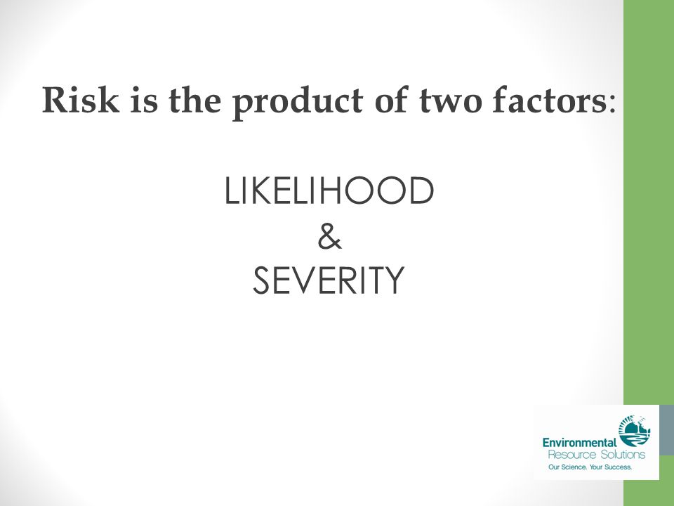 Risk is the product of two factors : LIKELIHOOD & SEVERITY