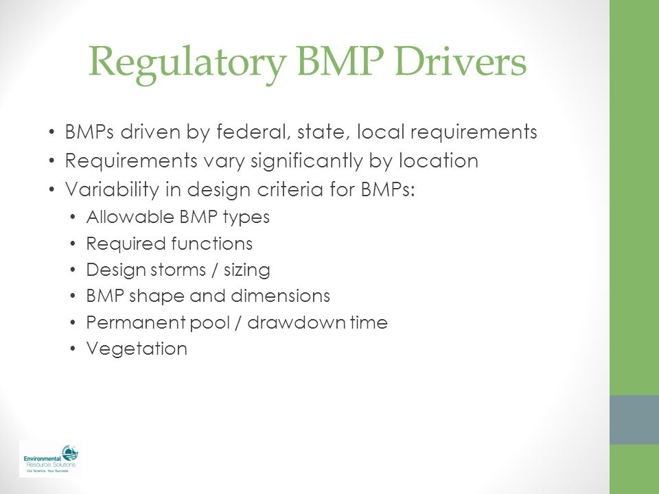 Regulatory BMP Drivers BMPs driven by federal, state, local requirements Requirements vary significantly by location Variability in design criteria fo