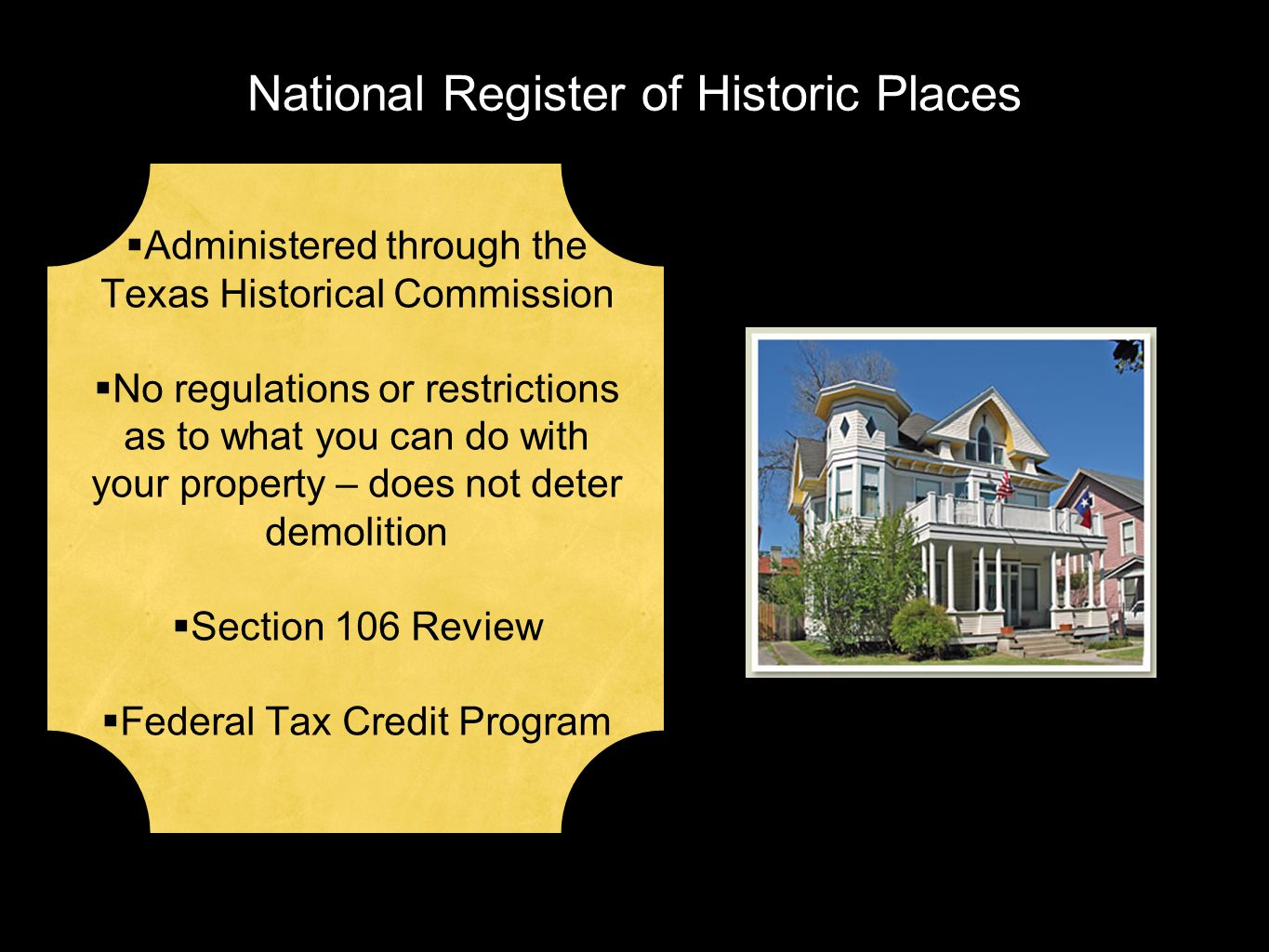 National Register of Historic Places  Administered through the Texas Historical Commission  No regulations or restrictions as to what you can do with your property – does not deter demolition  Section 106 Review  Federal Tax Credit Program