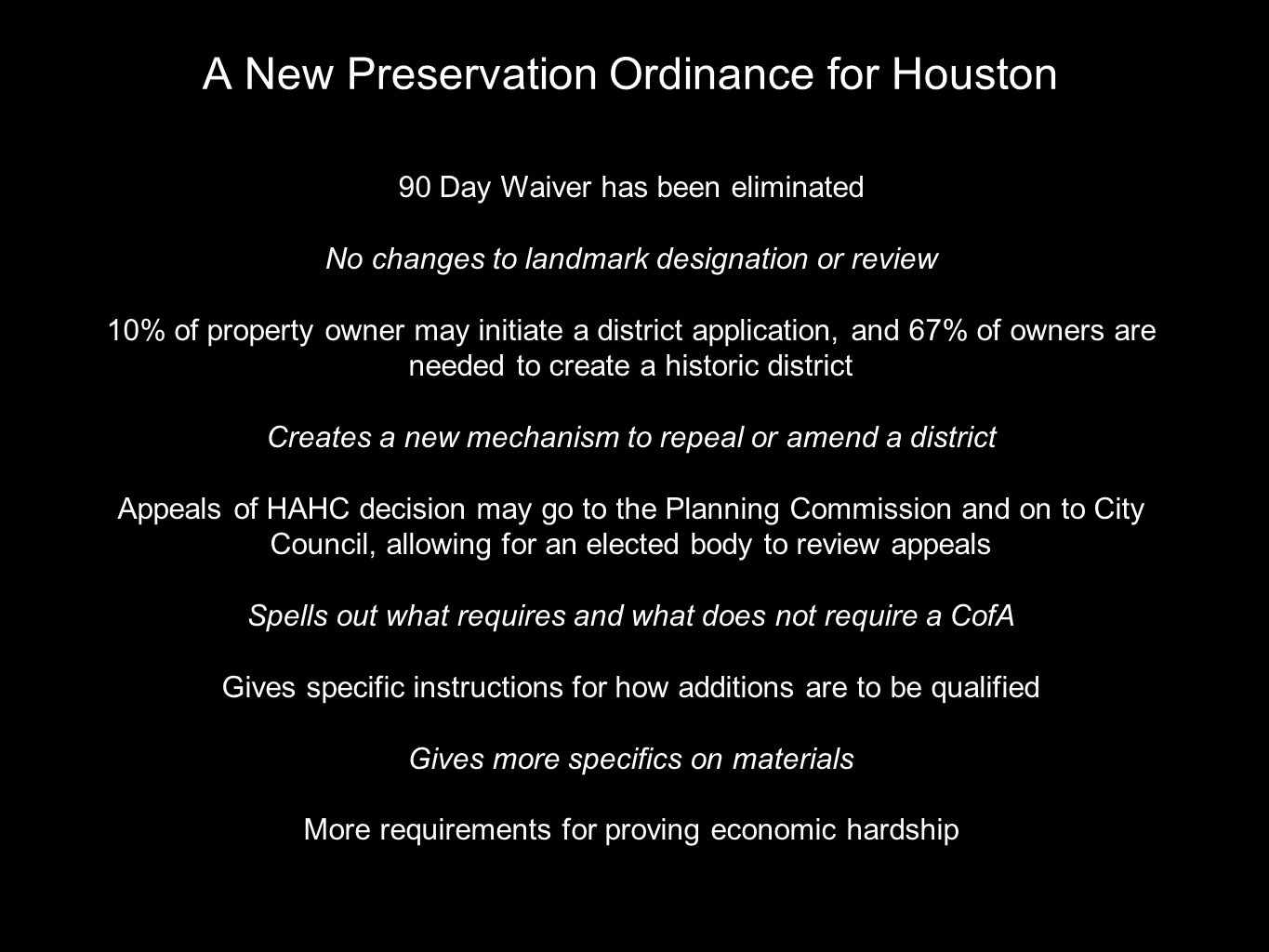 A New Preservation Ordinance for Houston 90 Day Waiver has been eliminated No changes to landmark designation or review 10% of property owner may initiate a district application, and 67% of owners are needed to create a historic district Creates a new mechanism to repeal or amend a district Appeals of HAHC decision may go to the Planning Commission and on to City Council, allowing for an elected body to review appeals Spells out what requires and what does not require a CofA Gives specific instructions for how additions are to be qualified Gives more specifics on materials More requirements for proving economic hardship