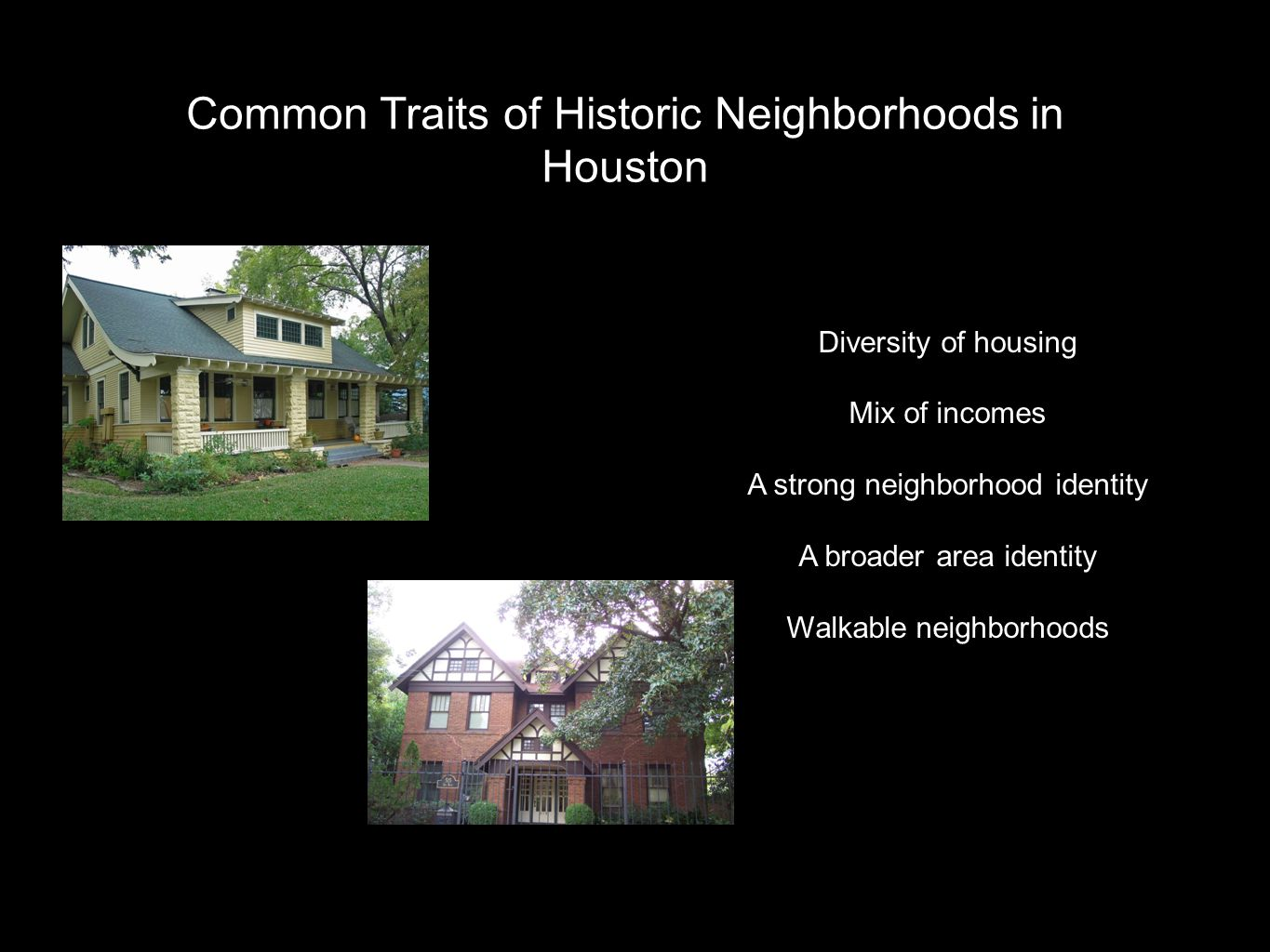 Common Traits of Historic Neighborhoods in Houston Diversity of housing Mix of incomes A strong neighborhood identity A broader area identity Walkable neighborhoods