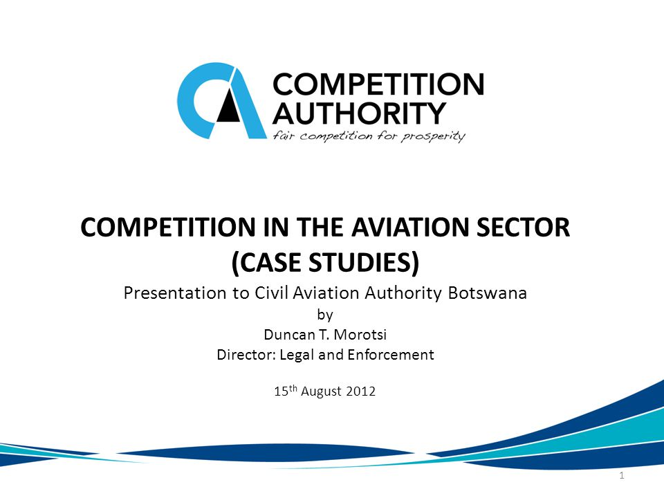 COMPETITION IN THE AVIATION SECTOR (CASE STUDIES) Presentation to Civil Aviation Authority Botswana by Duncan T.