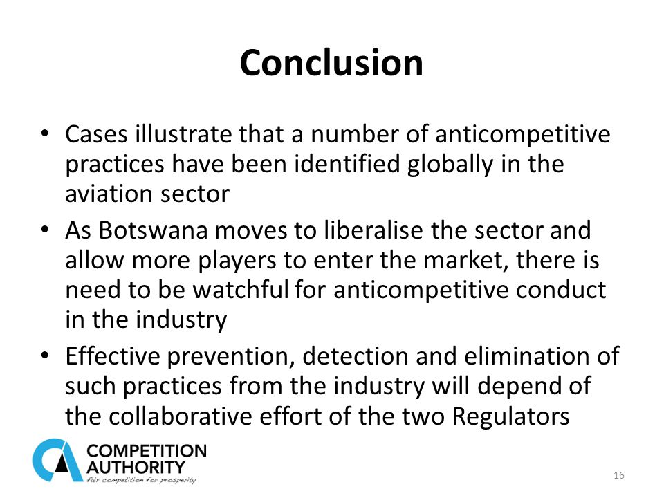 Conclusion Cases illustrate that a number of anticompetitive practices have been identified globally in the aviation sector As Botswana moves to liberalise the sector and allow more players to enter the market, there is need to be watchful for anticompetitive conduct in the industry Effective prevention, detection and elimination of such practices from the industry will depend of the collaborative effort of the two Regulators 16