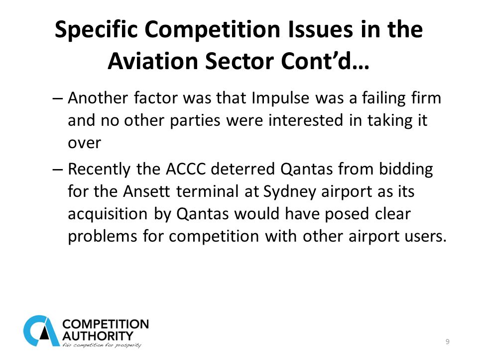Specific Competition Issues in the Aviation Sector Cont'd… – Another factor was that Impulse was a failing firm and no other parties were interested in taking it over – Recently the ACCC deterred Qantas from bidding for the Ansett terminal at Sydney airport as its acquisition by Qantas would have posed clear problems for competition with other airport users.