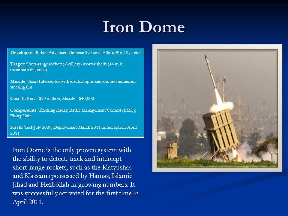Iron Dome Developers: Rafael Advanced Defense Systems; Elta; mPrest Systems Target: Short-range rockets; Artillery/mortar shells (44 mile maximum dist