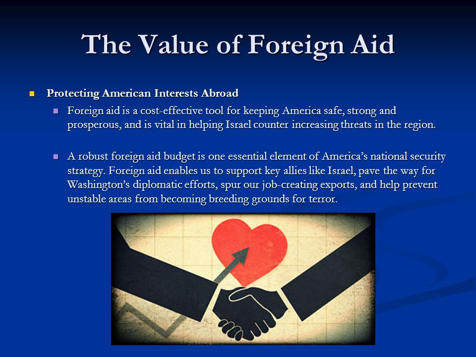The Value of Foreign Aid Protecting American Interests Abroad Protecting American Interests Abroad Foreign aid is a cost-effective tool for keeping America safe, strong and prosperous, and is vital in helping Israel counter increasing threats in the region.