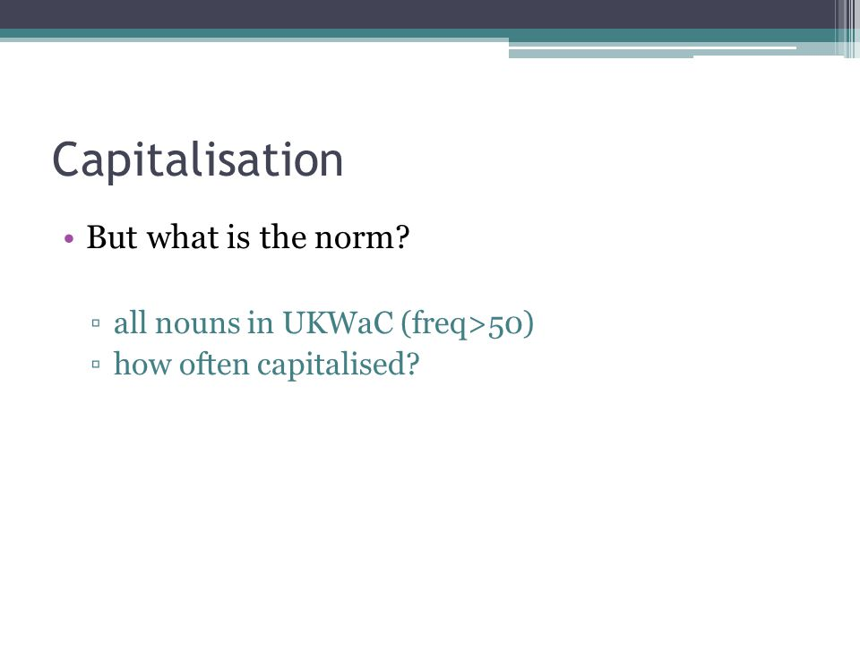 Capitalisation But what is the norm ▫all nouns in UKWaC (freq>50) ▫how often capitalised