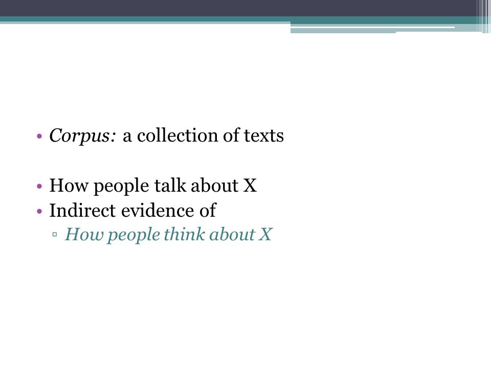 Corpus: a collection of texts How people talk about X Indirect evidence of ▫How people think about X