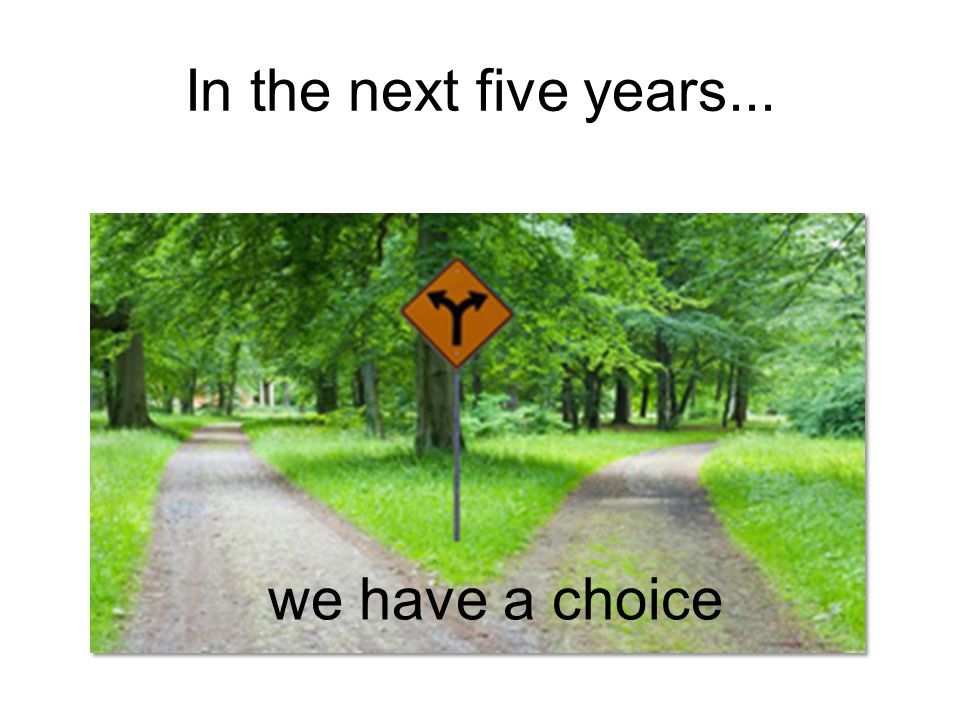 In the next five years... we have a choice