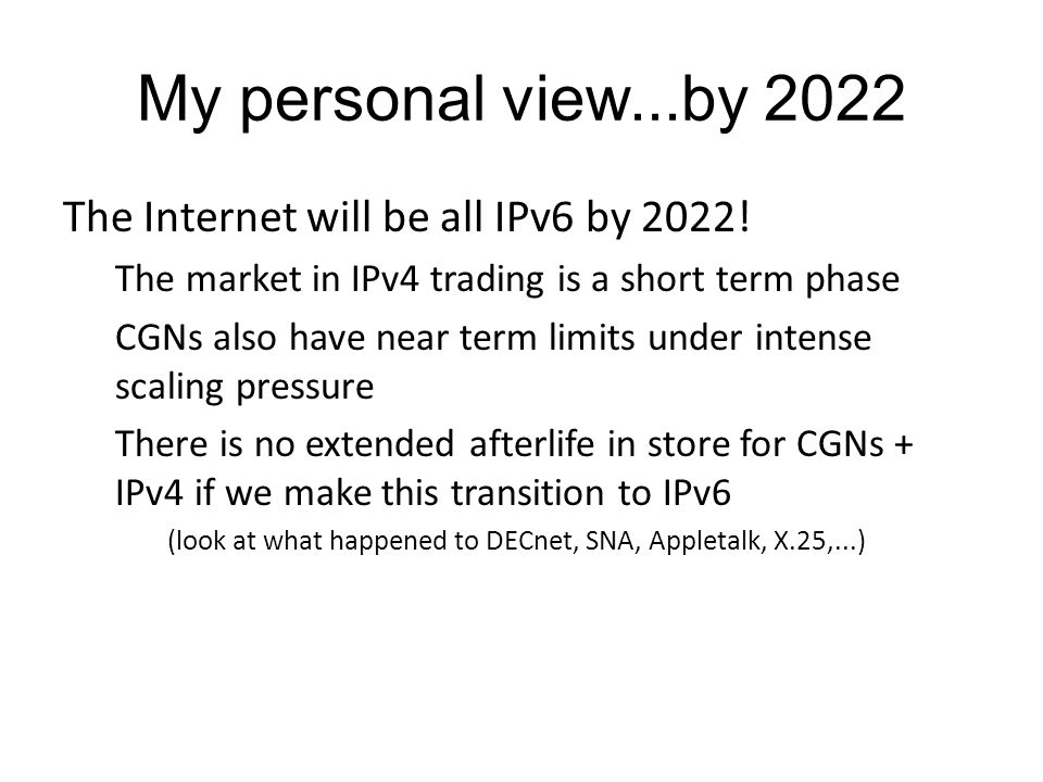 My personal view...by 2022 The Internet will be all IPv6 by 2022.
