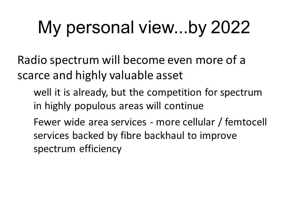 My personal view...by 2022 Radio spectrum will become even more of a scarce and highly valuable asset well it is already, but the competition for spectrum in highly populous areas will continue Fewer wide area services - more cellular / femtocell services backed by fibre backhaul to improve spectrum efficiency