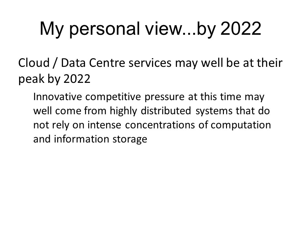 My personal view...by 2022 Cloud / Data Centre services may well be at their peak by 2022 Innovative competitive pressure at this time may well come from highly distributed systems that do not rely on intense concentrations of computation and information storage