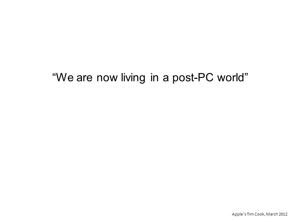 We are now living in a post-PC world Apple's Tim Cook, March 2012