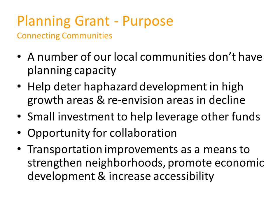 A number of our local communities don't have planning capacity Help deter haphazard development in high growth areas & re-envision areas in decline Small investment to help leverage other funds Opportunity for collaboration Transportation improvements as a means to strengthen neighborhoods, promote economic development & increase accessibility Planning Grant - Purpose Connecting Communities
