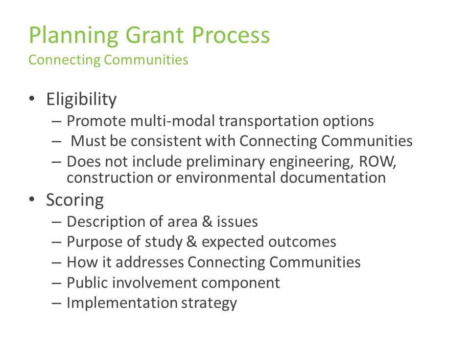 Planning Grant Process Connecting Communities Eligibility – Promote multi-modal transportation options – Must be consistent with Connecting Communities – Does not include preliminary engineering, ROW, construction or environmental documentation Scoring – Description of area & issues – Purpose of study & expected outcomes – How it addresses Connecting Communities – Public involvement component – Implementation strategy