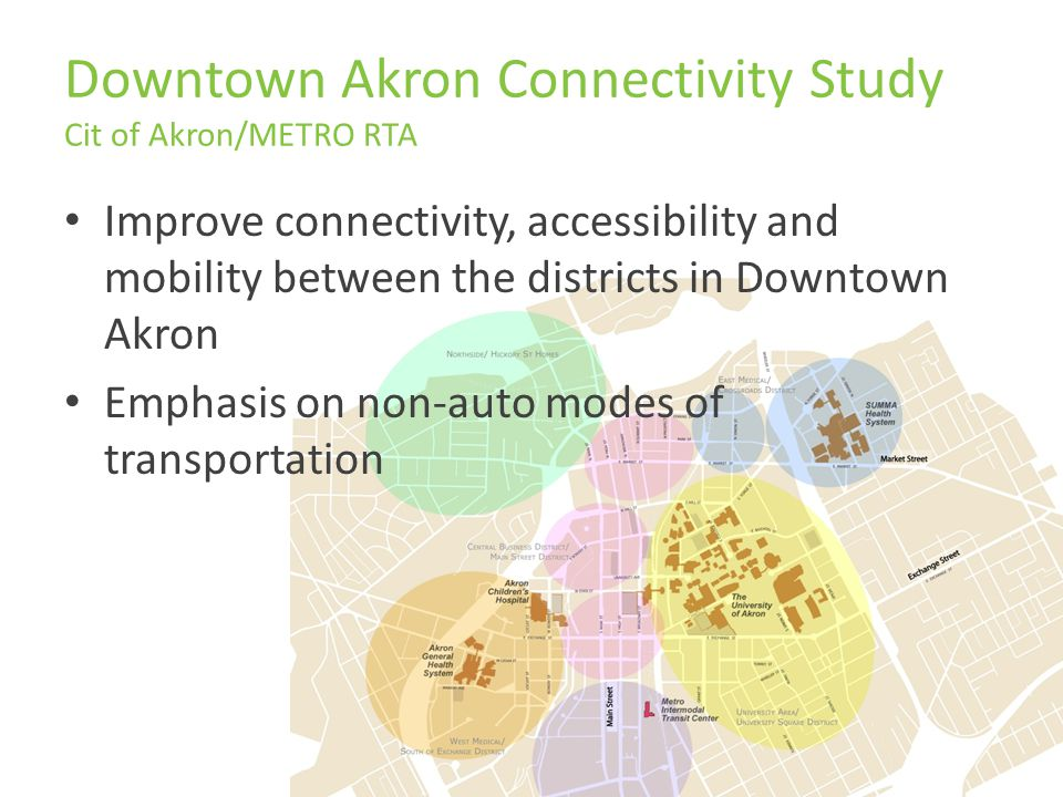 Downtown Akron Connectivity Study Cit of Akron/METRO RTA Improve connectivity, accessibility and mobility between the districts in Downtown Akron Emphasis on non-auto modes of transportation