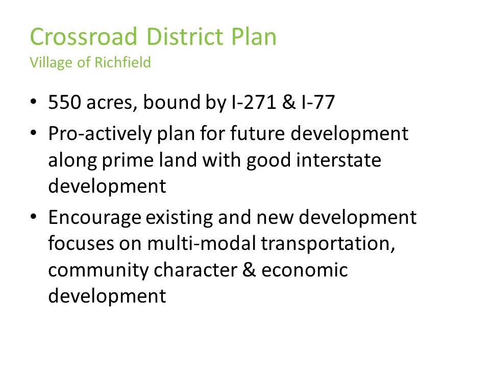 Crossroad District Plan Village of Richfield 550 acres, bound by I-271 & I-77 Pro-actively plan for future development along prime land with good interstate development Encourage existing and new development focuses on multi-modal transportation, community character & economic development