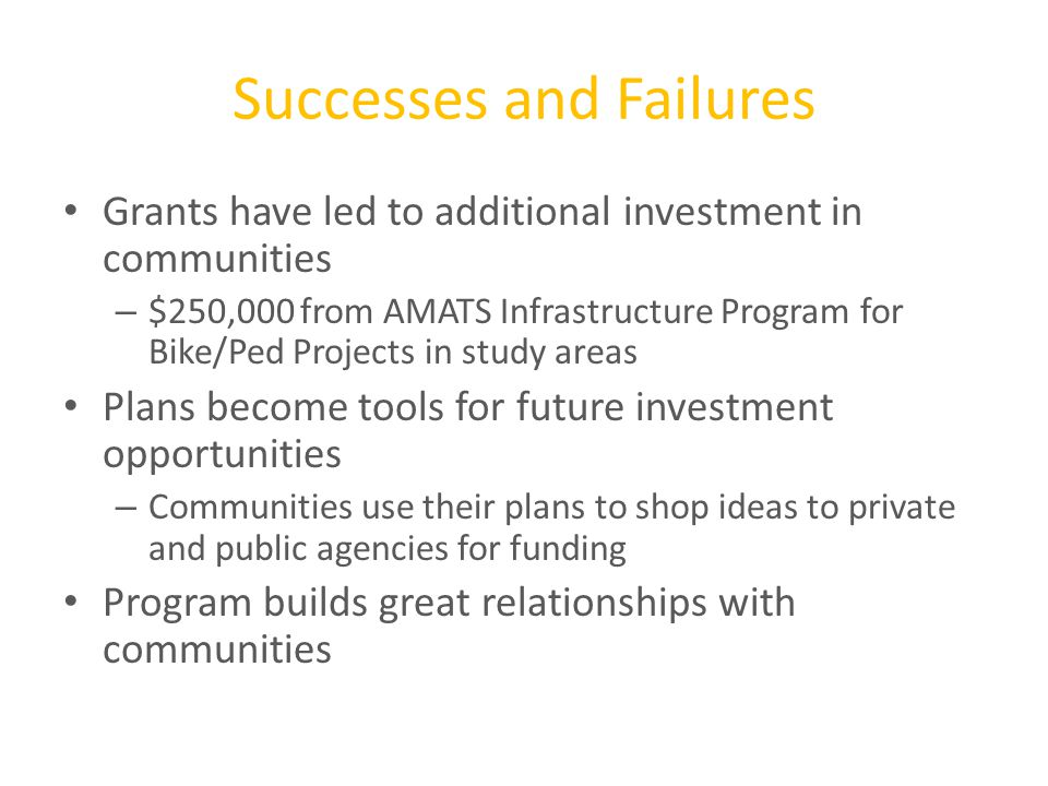 Successes and Failures Grants have led to additional investment in communities – $250,000 from AMATS Infrastructure Program for Bike/Ped Projects in study areas Plans become tools for future investment opportunities – Communities use their plans to shop ideas to private and public agencies for funding Program builds great relationships with communities