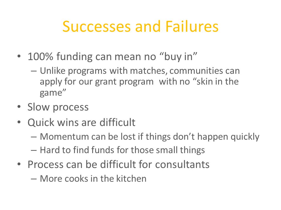 Successes and Failures 100% funding can mean no buy in – Unlike programs with matches, communities can apply for our grant program with no skin in the game Slow process Quick wins are difficult – Momentum can be lost if things don't happen quickly – Hard to find funds for those small things Process can be difficult for consultants – More cooks in the kitchen