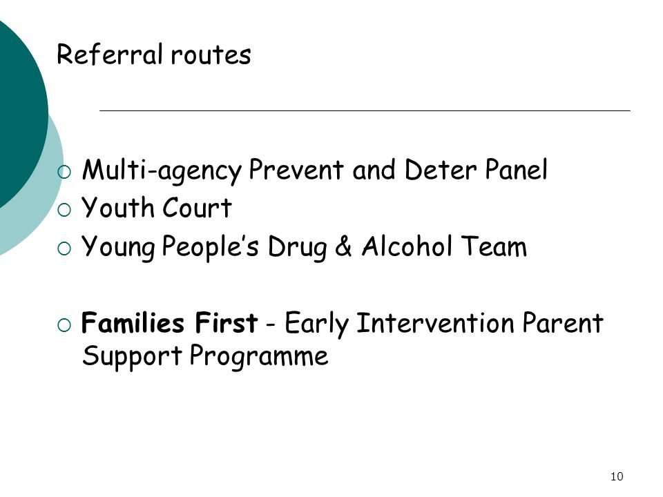 10 Referral routes  Multi-agency Prevent and Deter Panel  Youth Court  Young People's Drug & Alcohol Team  Families First - Early Intervention Par