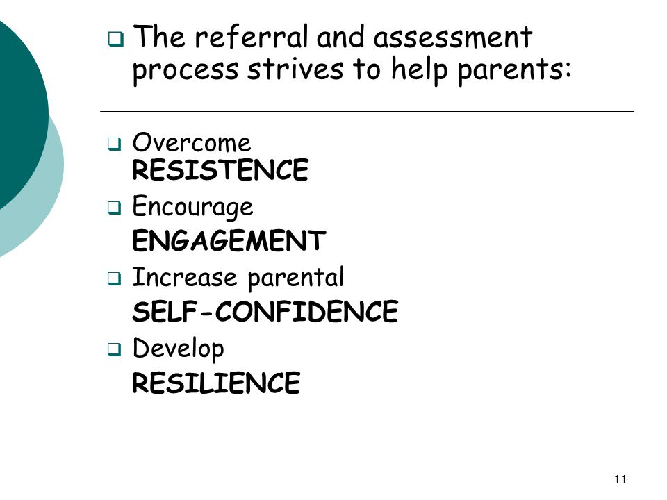 11  The referral and assessment process strives to help parents:  Overcome RESISTENCE  Encourage ENGAGEMENT  Increase parental SELF-CONFIDENCE  D