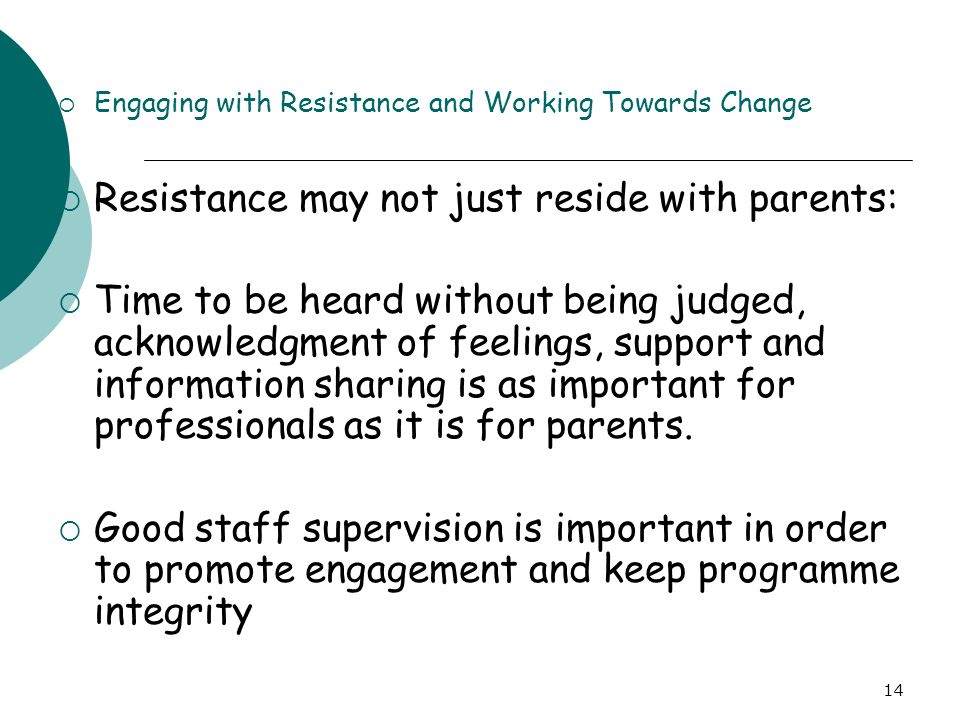 14  Engaging with Resistance and Working Towards Change  Resistance may not just reside with parents:  Time to be heard without being judged, ackno
