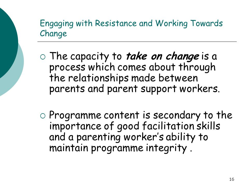 16 Engaging with Resistance and Working Towards Change  The capacity to take on change is a process which comes about through the relationships made