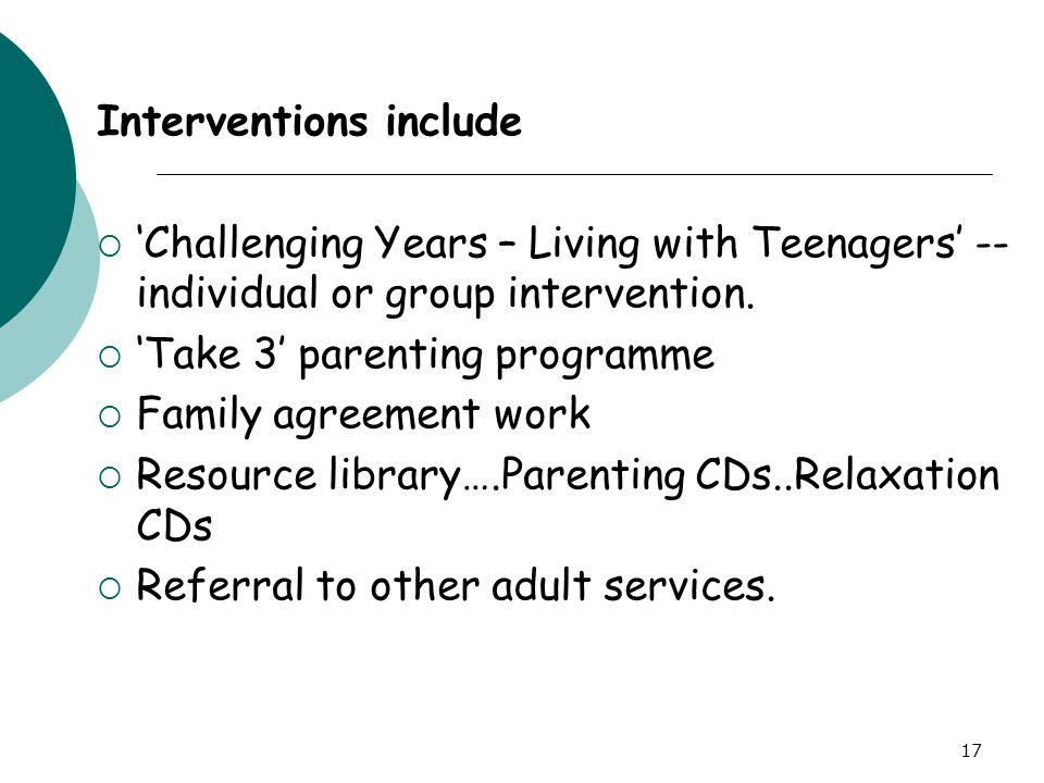 17 Interventions include  'Challenging Years – Living with Teenagers' -- individual or group intervention.  'Take 3' parenting programme  Family ag