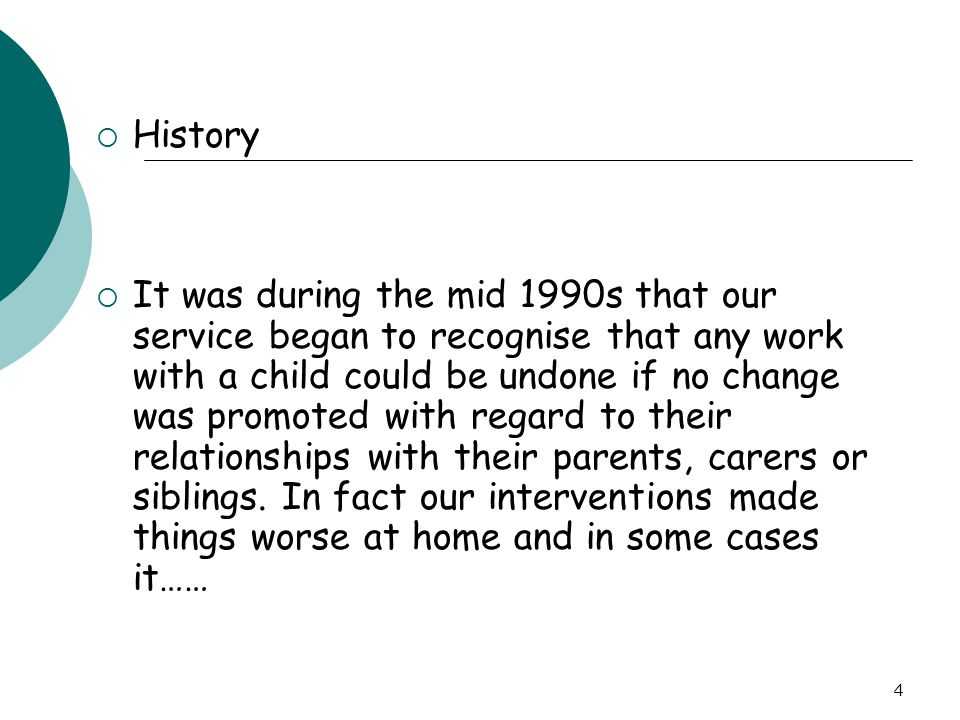 4  History  It was during the mid 1990s that our service began to recognise that any work with a child could be undone if no change was promoted wit