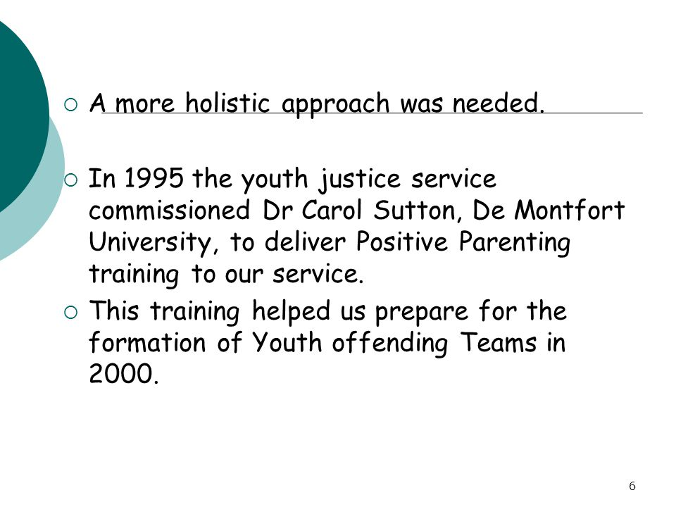 6  A more holistic approach was needed.  In 1995 the youth justice service commissioned Dr Carol Sutton, De Montfort University, to deliver Positive