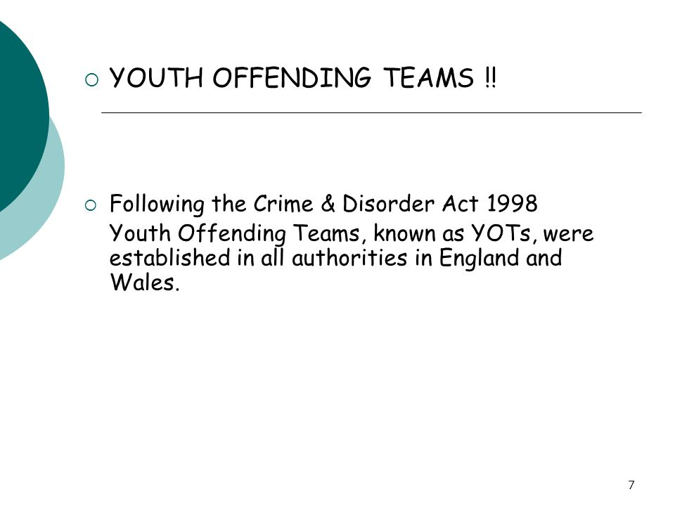 7  YOUTH OFFENDING TEAMS !!  Following the Crime & Disorder Act 1998 Youth Offending Teams, known as YOTs, were established in all authorities in En