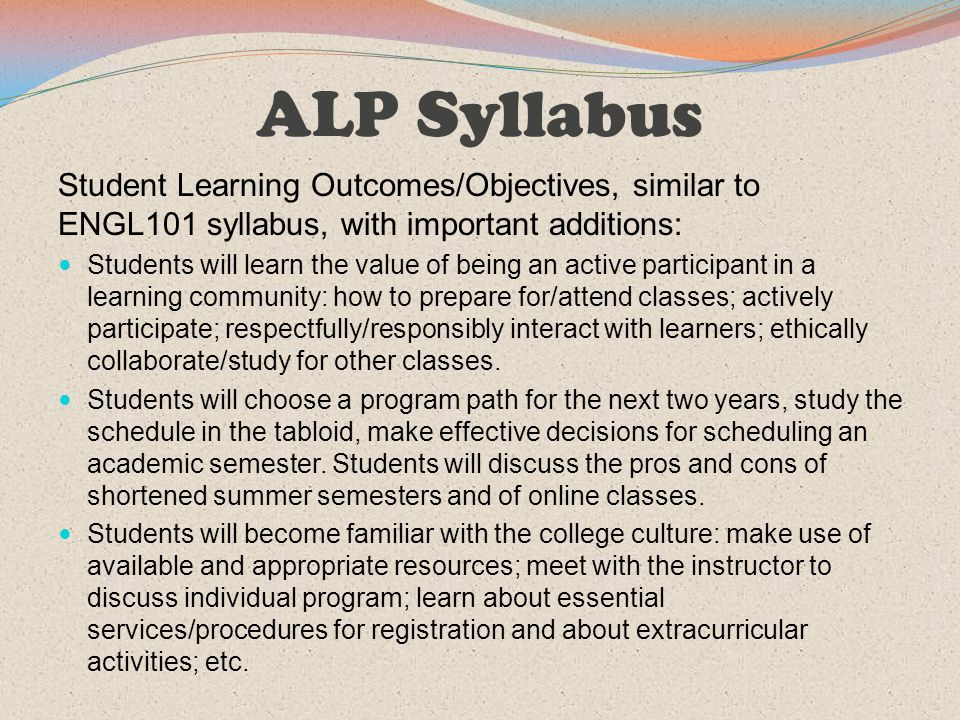 ALP Syllabus Student Learning Outcomes/Objectives, similar to ENGL101 syllabus, with important additions: Students will learn the value of being an ac