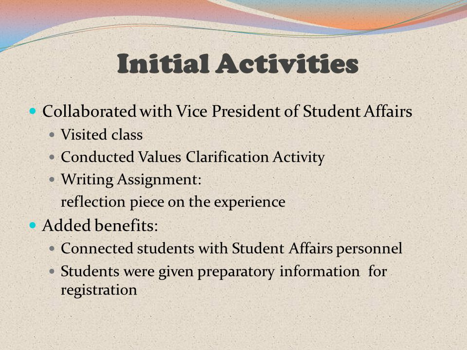 Initial Activities Collaborated with Vice President of Student Affairs Visited class Conducted Values Clarification Activity Writing Assignment: reflection piece on the experience Added benefits: Connected students with Student Affairs personnel Students were given preparatory information for registration