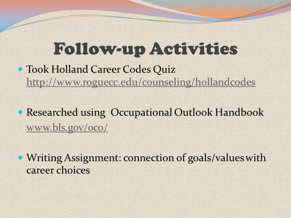 Follow-up Activities Took Holland Career Codes Quiz http://www.roguecc.edu/counseling/hollandcodes http://www.roguecc.edu/counseling/hollandcodes Researched using Occupational Outlook Handbook www.bls.gov/oco/ Writing Assignment: connection of goals/values with career choices