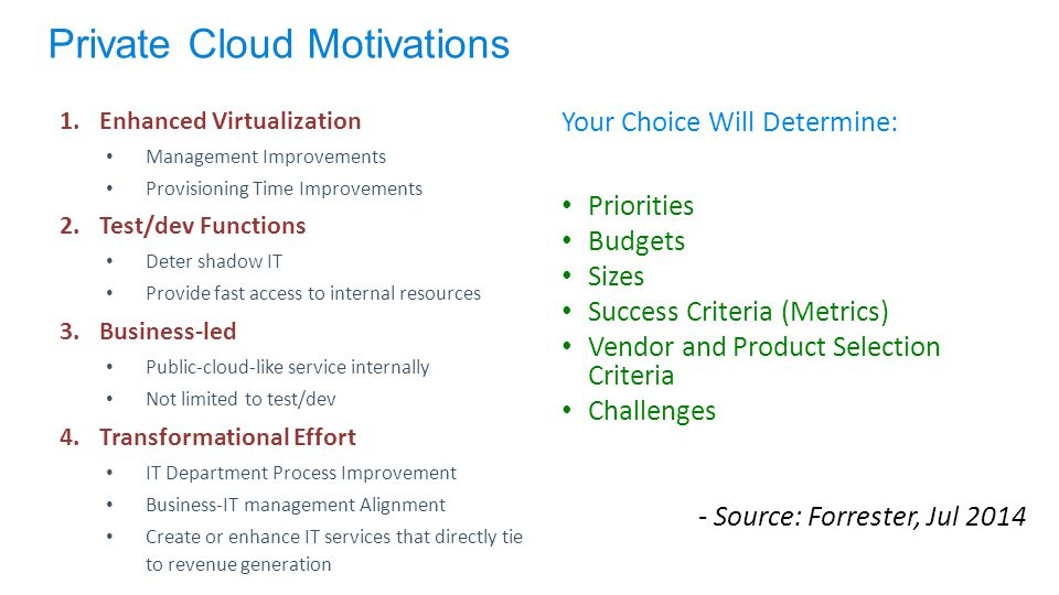 1.Enhanced Virtualization Management Improvements Provisioning Time Improvements 2.Test/dev Functions Deter shadow IT Provide fast access to internal resources 3.Business-led Public-cloud-like service internally Not limited to test/dev 4.Transformational Effort IT Department Process Improvement Business-IT management Alignment Create or enhance IT services that directly tie to revenue generation Your Choice Will Determine: Priorities Budgets Sizes Success Criteria (Metrics) Vendor and Product Selection Criteria Challenges - Source: Forrester, Jul 2014 Private Cloud Motivations