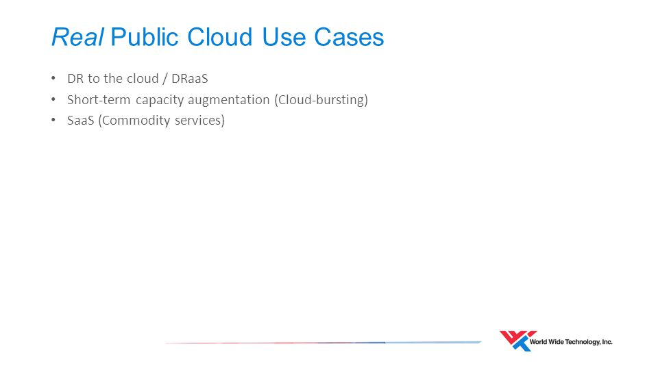 Real Public Cloud Use Cases DR to the cloud / DRaaS Short-term capacity augmentation (Cloud-bursting) SaaS (Commodity services)