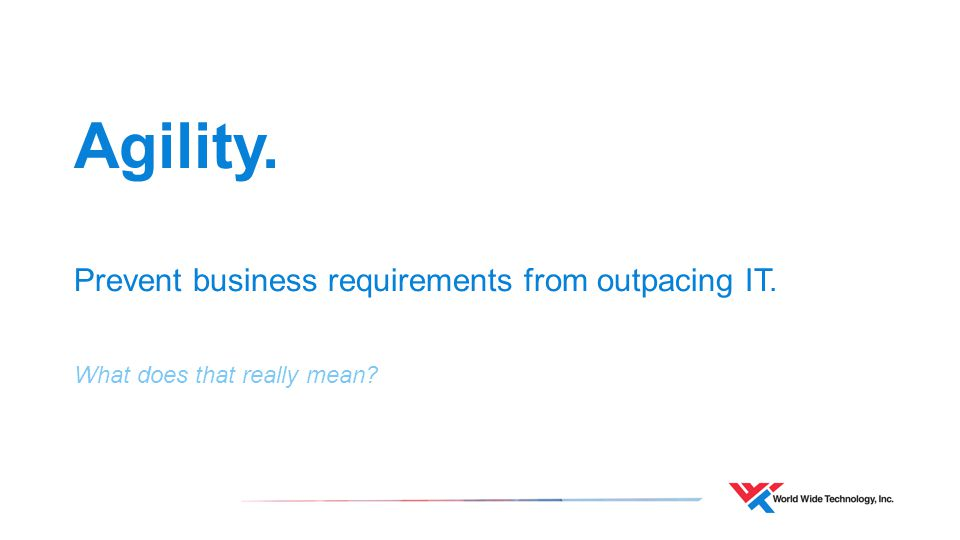 Agility. Prevent business requirements from outpacing IT. What does that really mean