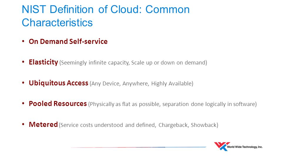 NIST Definition of Cloud: Common Characteristics On Demand Self-service Elasticity (Seemingly infinite capacity, Scale up or down on demand) Ubiquitous Access (Any Device, Anywhere, Highly Available) Pooled Resources (Physically as flat as possible, separation done logically in software) Metered (Service costs understood and defined, Chargeback, Showback)