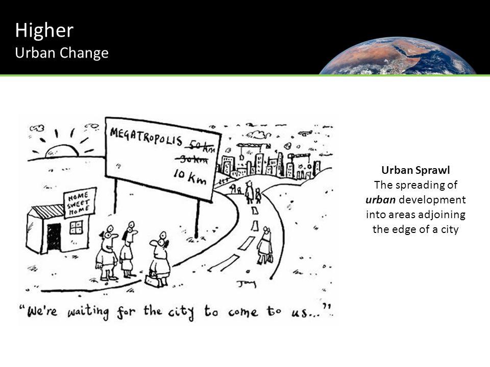 Urban Sprawl The spreading of urban development into areas adjoining the edge of a city Higher Urban Change