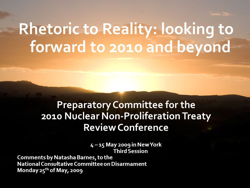 Rhetoric to Reality: looking to forward to 2010 and beyond Preparatory Committee for the 2010 Nuclear Non-Proliferation Treaty Review Conference 4 – 15 May 2009 in New York Third Session Comments by Natasha Barnes, to the National Consultative Committee on Disarmament Monday 25 th of May, 2009