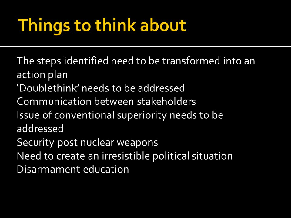 The steps identified need to be transformed into an action plan 'Doublethink' needs to be addressed Communication between stakeholders Issue of conventional superiority needs to be addressed Security post nuclear weapons Need to create an irresistible political situation Disarmament education